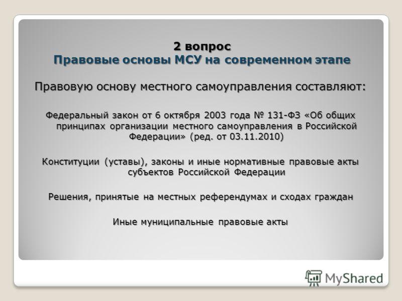 Правовую основу местного самоуправления составляют: Федеральный закон от 6 октября 2003 года 131-ФЗ «Об общих принципах организации местного самоуправ