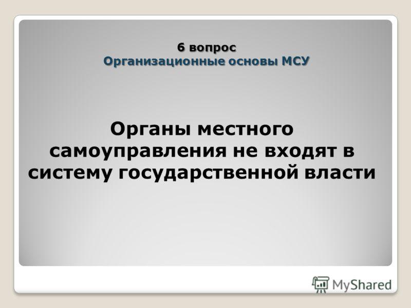 Органы местного самоуправления не входят в систему государственной власти 6 вопрос Организационные основы МСУ