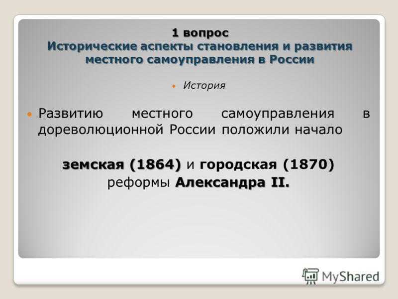 История Развитию местного самоуправления в дореволюционной России положили начало земская (1864) земская (1864) и городская (1870) Александра II. рефо