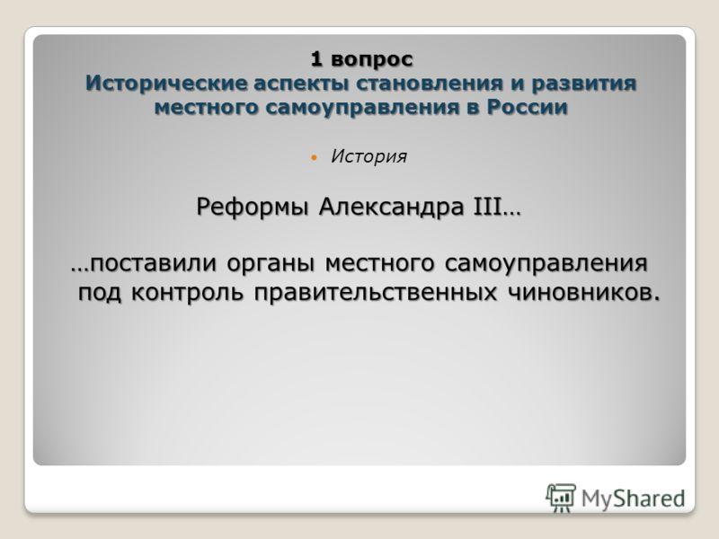 История Реформы Александра III… …поставили органы местного самоуправления под контроль правительственных чиновников. 1 вопрос Исторические аспекты ста