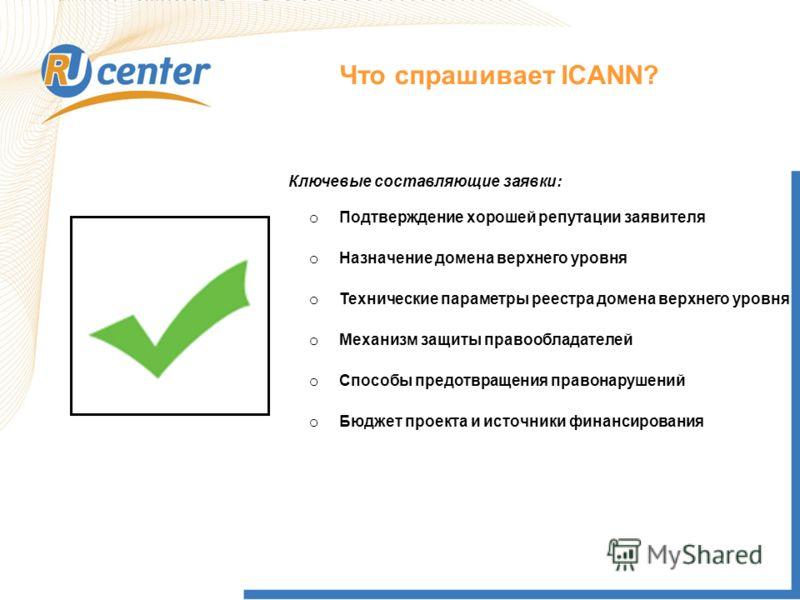 Что спрашивает ICANN? o Подтверждение хорошей репутации заявителя o Назначение домена верхнего уровня o Технические параметры реестра домена верхнего уровня o Механизм защиты правообладателей o Способы предотвращения правонарушений o Бюджет проекта и