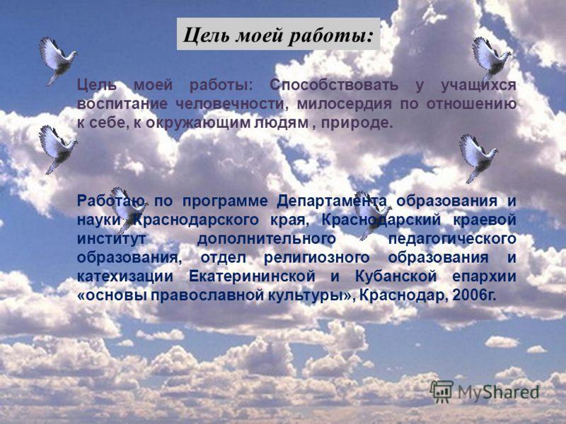 Цель моей работы : Цель моей работы: Способствовать у учащихся воспитание человечности, милосердия по отношению к себе, к окружающим людям, природе. Работаю по программе Департамента образования и науки Краснодарского края, Краснодарский краевой инст