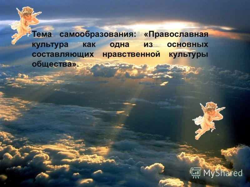 Тема самообразования: «Православная культура как одна из основных составляющих нравственной культуры общества».