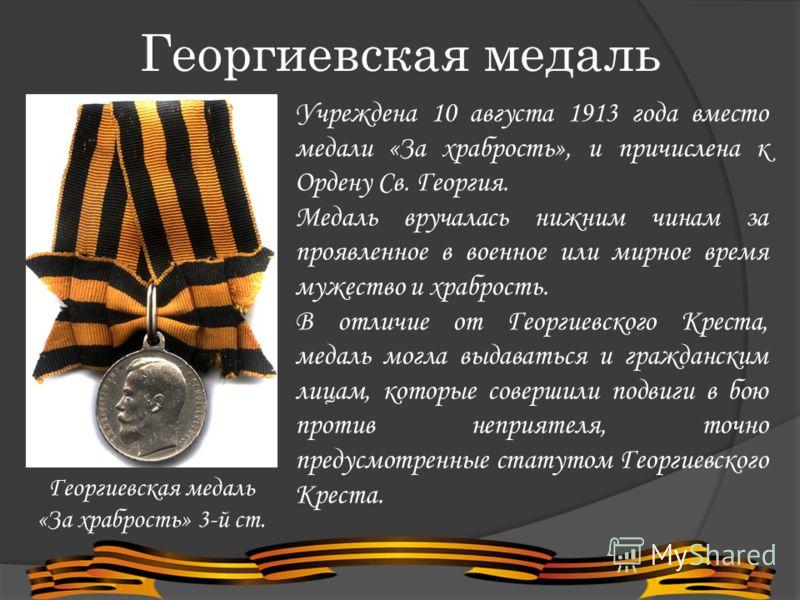 Георгиевская медаль «За храбрость» 3-й ст. Учреждена 10 августа 1913 года вместо медали «За храбрость», и причислена к Ордену Св. Георгия. Медаль вручалась нижним чинам за проявленное в военное или мирное время мужество и храбрость. В отличие от Геор