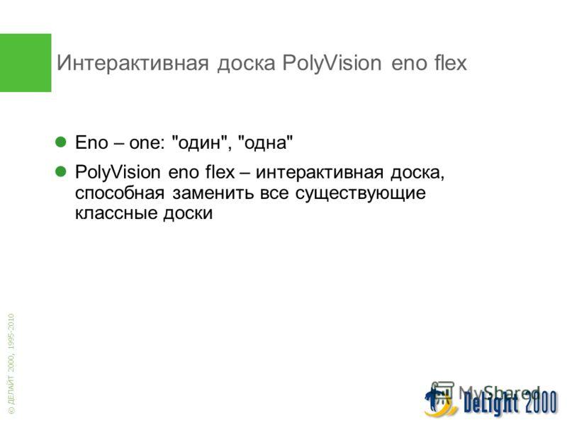 © ДЕЛАЙТ 2000, 1995-2010 Интерактивная доска PolyVision eno flex Eno – one: один, одна PolyVision eno flex – интерактивная доска, способная заменить все существующие классные доски