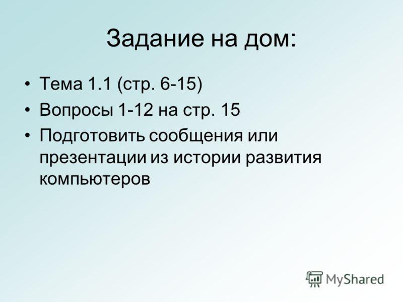 Задание на дом: Тема 1.1 (стр. 6-15) Вопросы 1-12 на стр. 15 Подготовить сообщения или презентации из истории развития компьютеров