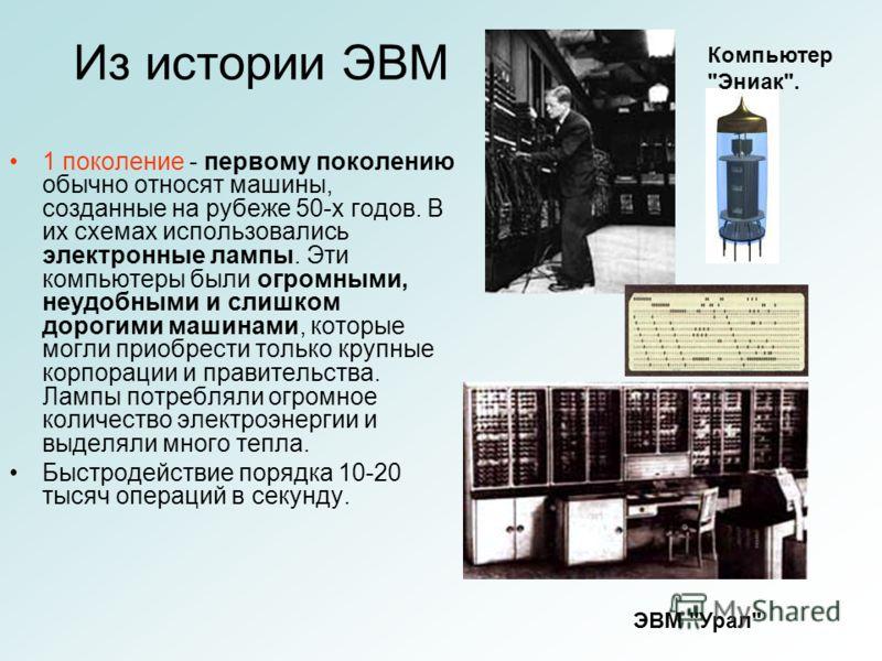 Из истории ЭВМ 1 поколение - первому поколению обычно относят машины, созданные на рубеже 50-х годов. В их схемах использовались электронные лампы. Эти компьютеры были огромными, неудобными и слишком дорогими машинами, которые могли приобрести только
