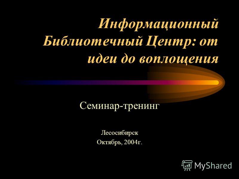 Информационный Библиотечный Центр: от идеи до воплощения Семинар-тренинг Лесосибирск Октябрь, 2004г.