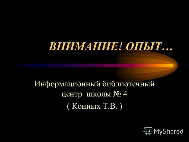 ВНИМАНИЕ! ОПЫТ… Информационный библиотечный центр школы 4 ( Конных Т.В. )