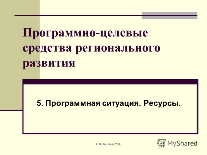С.В.Васильев 20061 Программно-целевые средства регионального развития 5. Программная ситуация. Ресурсы.