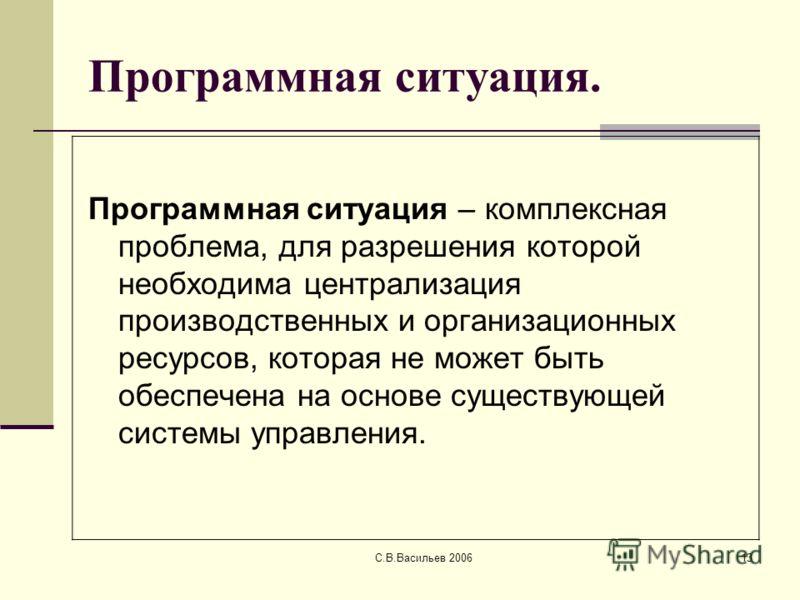 С.В.Васильев 200613 Программная ситуация. Программная ситуация – комплексная проблема, для разрешения которой необходима централизация производственных и организационных ресурсов, которая не может быть обеспечена на основе существующей системы управл