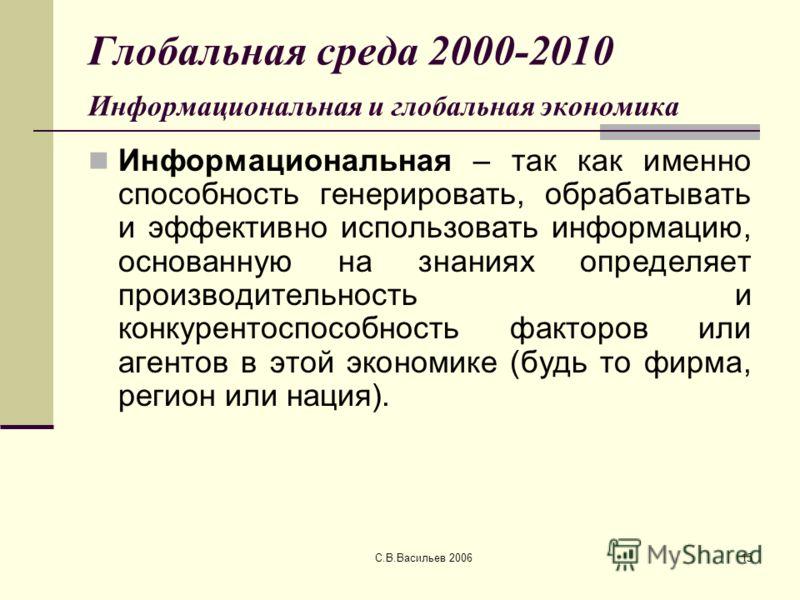 С.В.Васильев 200615 Глобальная среда 2000-2010 Информациональная и глобальная экономика Информациональная – так как именно способность генерировать, обрабатывать и эффективно использовать информацию, основанную на знаниях определяет производительност