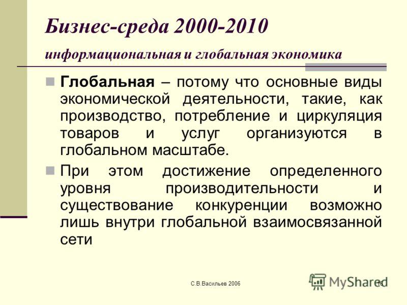С.В.Васильев 200616 Бизнес-среда 2000-2010 информациональная и глобальная экономика Глобальная – потому что основные виды экономической деятельности, такие, как производство, потребление и циркуляция товаров и услуг организуются в глобальном масштабе