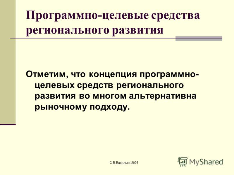 С.В.Васильев 20062 Программно-целевые средства регионального развития Отметим, что концепция программно- целевых средств регионального развития во многом альтернативна рыночному подходу.