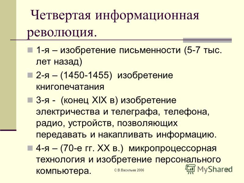С.В.Васильев 200620 Четвертая информационная революция. 1-я – изобретение письменности (5-7 тыс. лет назад) 2-я – (1450-1455) изобретение книгопечатания 3-я - (конец XIX в) изобретение электричества и телеграфа, телефона, радио, устройств, позволяющи