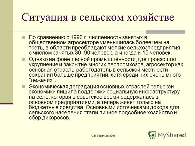 С.В.Васильев 200638 Ситуация в сельском хозяйстве По сравнению с 1990 г. численность занятых в общественном агросекторе уменьшилась более чем на треть, в области преобладают мелкие сельхозпредприятия с числом занятых 30–90 человек, а иногда и 15 чело