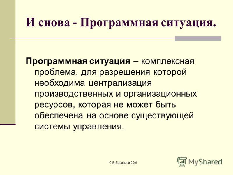 С.В.Васильев 200640 И снова - Программная ситуация. Программная ситуация – комплексная проблема, для разрешения которой необходима централизация производственных и организационных ресурсов, которая не может быть обеспечена на основе существующей сист