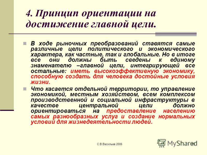 С.В.Васильев 200648 4. П ринцип ориентации на достижение главной цели. В ходе рыночных преобразований ставятся самые различные цели политического и экономического характера, как частные, так и глобальные. Но в итоге все они должны быть сведены к един