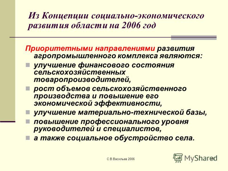 С.В.Васильев 200649 Из Концепции социально-экономического развития области на 2006 год Приоритетными направлениями развития агропромышленного комплекса являются: улучшение финансового состояния сельскохозяйственных товаропроизводителей, рост объемов