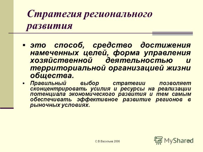С.В.Васильев 200650 Стратегия регионального развития это способ, средство достижения намеченных целей, форма управления хозяйственной деятельностью и территориальной организацией жизни общества. Правильный выбор стратегии позволяет сконцентрировать у