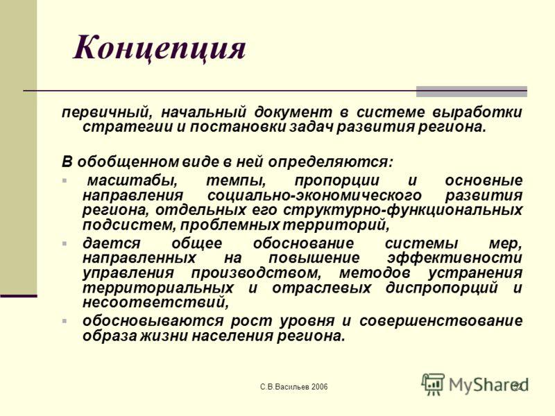 С.В.Васильев 200652 Концепция первичный, начальный документ в системе выработки стратегии и постановки задач развития региона. В обобщенном виде в ней определяются: масштабы, темпы, пропорции и основные направления социально-экономического развития р