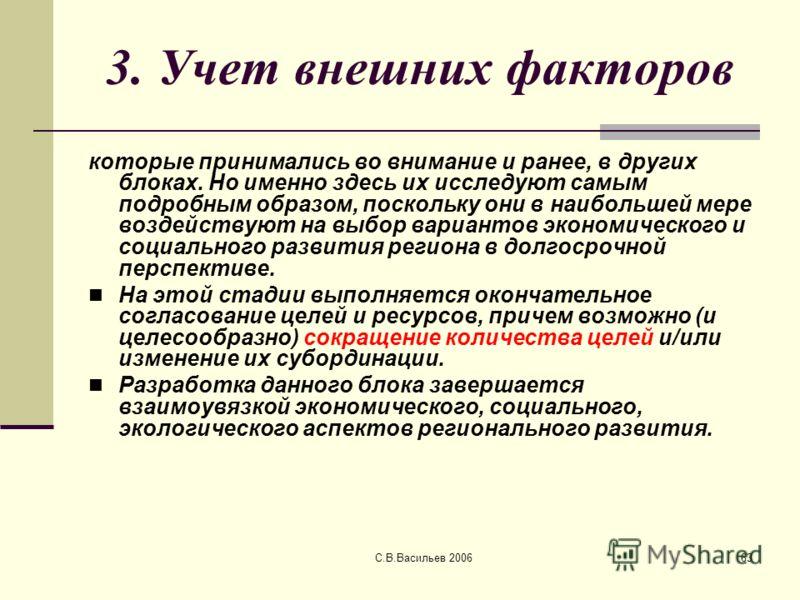 С.В.Васильев 200663 3. Учет внешних факторов которые принимались во внимание и ранее, в других блоках. Но именно здесь их исследуют самым подробным образом, поскольку они в наибольшей мере воздействуют на выбор вариантов экономического и социального