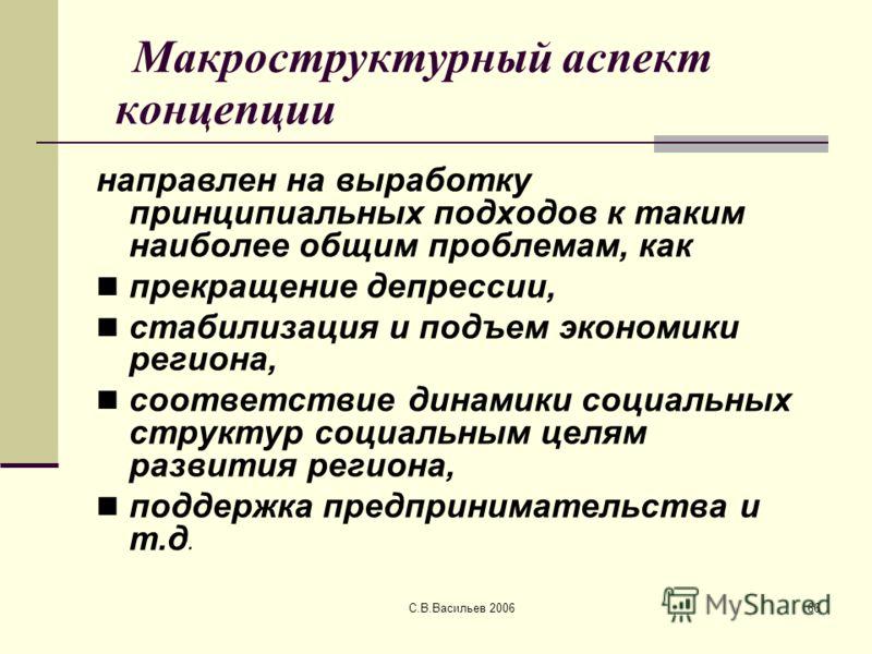 С.В.Васильев 200666 Макроструктурный аспект концепции направлен на выработку принципиальных подходов к таким наиболее общим проблемам, как прекращение депрессии, стабилизация и подъем экономики региона, соответствие динамики социальных структур социа