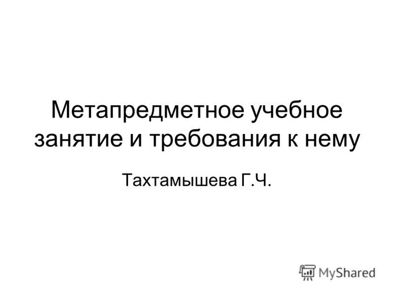 Метапредметное учебное занятие и требования к нему Тахтамышева Г.Ч.