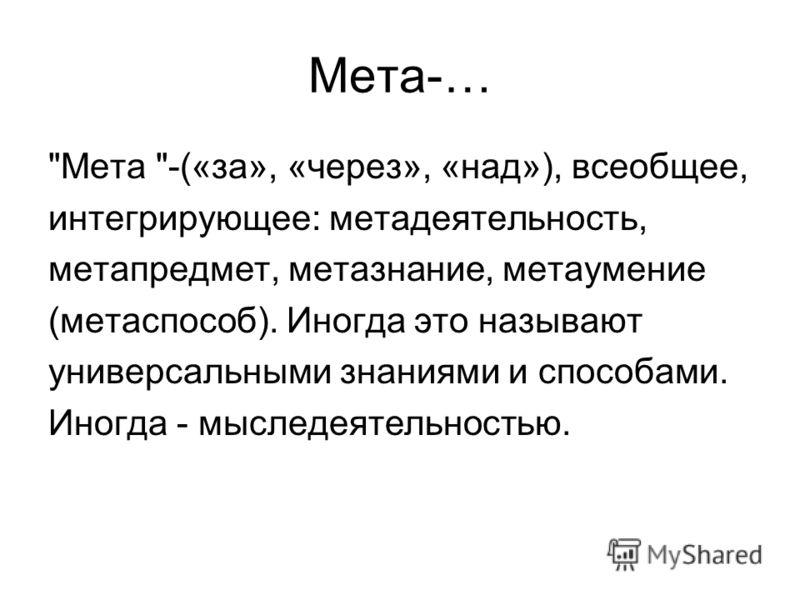 Мета-… Мета -(«за», «через», «над»), всеобщее, интегрирующее: метадеятельность, метапредмет, метазнание, метаумение (метаспособ). Иногда это называют универсальными знаниями и способами. Иногда - мыследеятельностью.