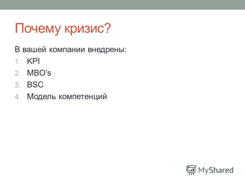 Почему кризис? В вашей компании внедрены: 1. KPI 2. MBOs 3. BSC 4. Модель компетенций