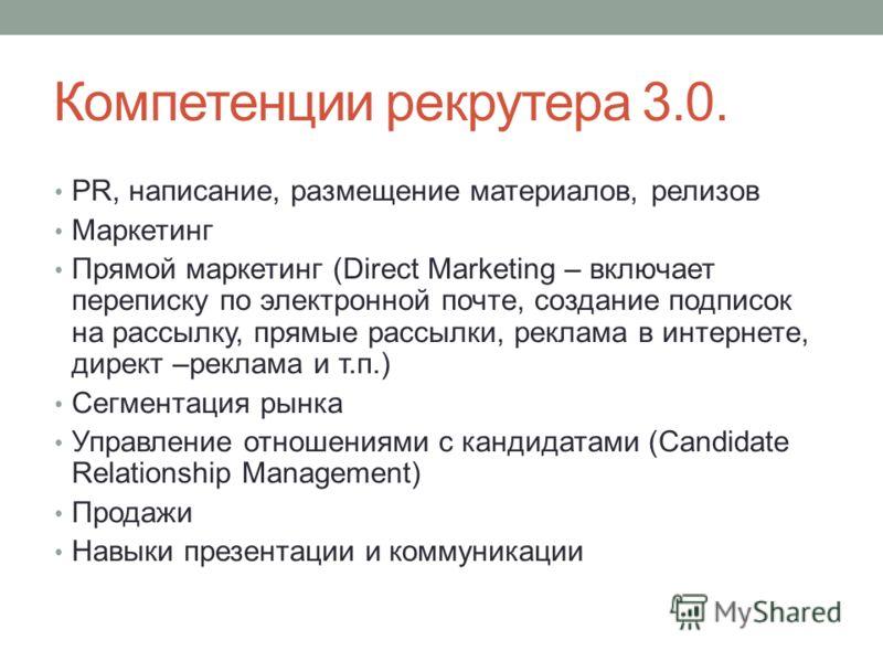 Компетенции рекрутера 3.0. PR, написание, размещение материалов, релизов Маркетинг Прямой маркетинг (Direct Marketing – включает переписку по электронной почте, создание подписок на рассылку, прямые рассылки, реклама в интернете, директ –реклама и т.