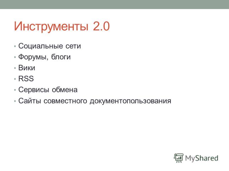 Инструменты 2.0 Социальные сети Форумы, блоги Вики RSS Сервисы обмена Сайты совместного документопользования