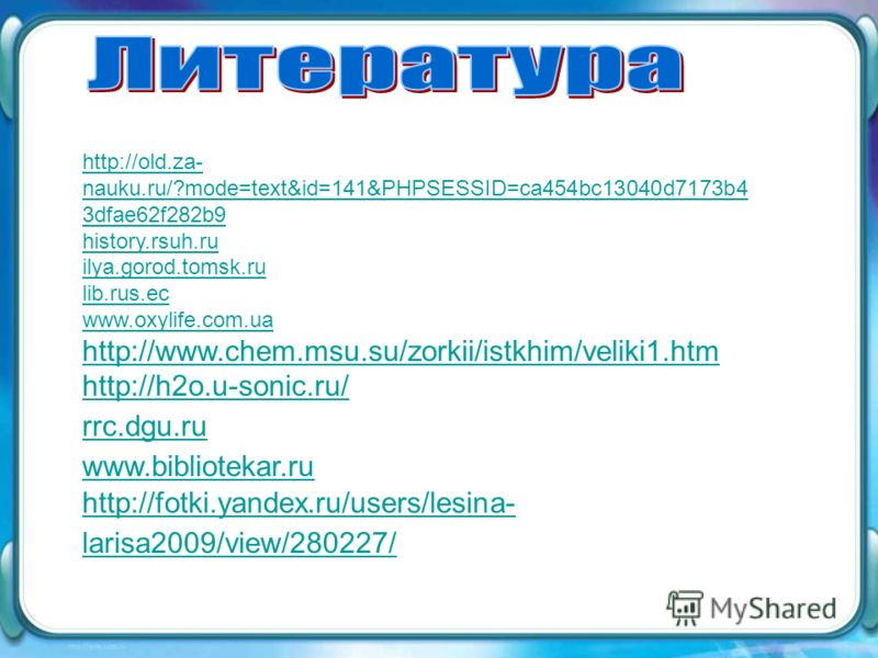 http://old.za- nauku.ru/?mode=text&id=141&PHPSESSID=ca454bc13040d7173b4 3dfae62f282b9 history.rsuh.ru ilya.gorod.tomsk.ru lib.rus.ec www.oxylife.com.ua http://www.chem.msu.su/zorkii/istkhim/veliki1.htm http://h2o.u-sonic.ru/ rrc.dgu.ru www.biblioteka