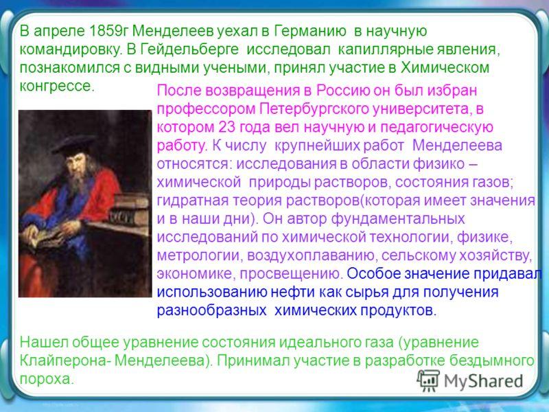 После возвращения в Россию он был избран профессором Петербургского университета, в котором 23 года вел научную и педагогическую работу. К числу крупнейших работ Менделеева относятся: исследования в области физико – химической природы растворов, сост