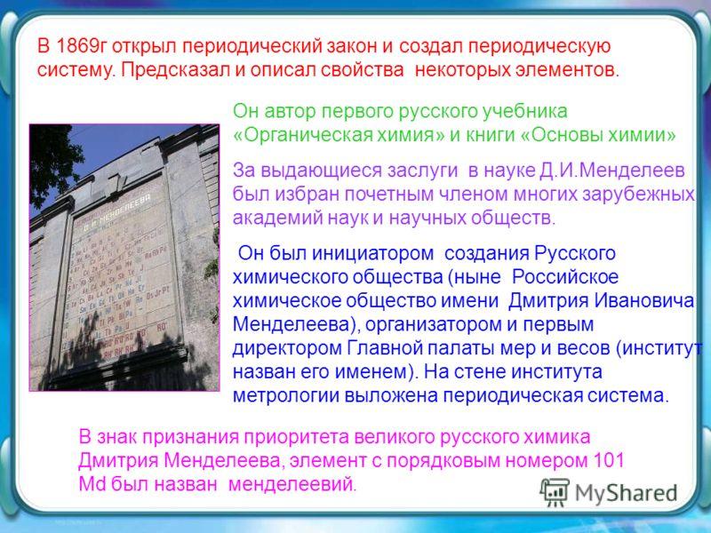 Он автор первого русского учебника «Органическая химия» и книги «Основы химии» За выдающиеся заслуги в науке Д.И.Менделеев был избран почетным членом многих зарубежных академий наук и научных обществ. Он был инициатором создания Русского химического