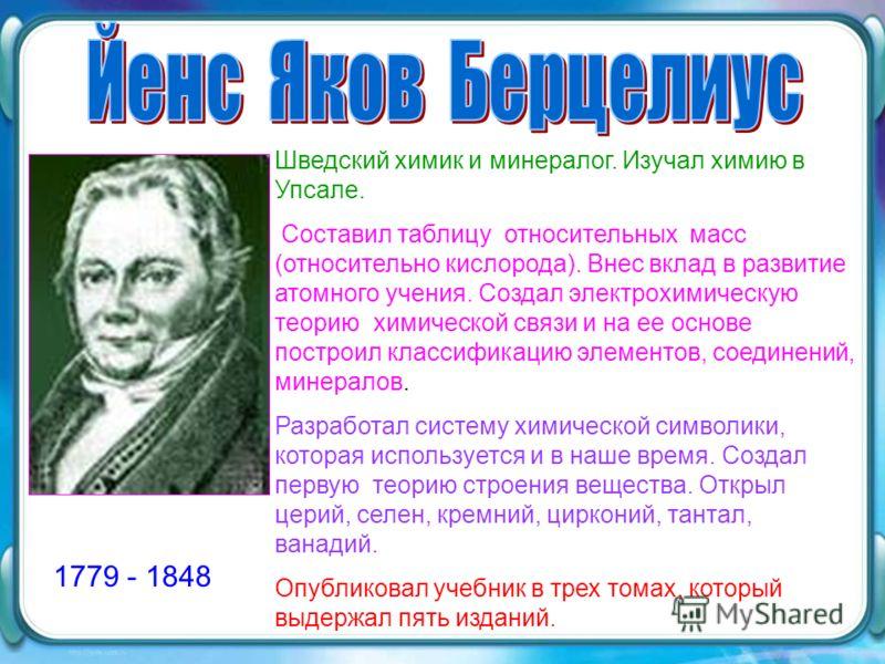 1779 - 1848 Шведский химик и минералог. Изучал химию в Упсале. Составил таблицу относительных масс (относительно кислорода). Внес вклад в развитие атомного учения. Создал электрохимическую теорию химической связи и на ее основе построил классификацию