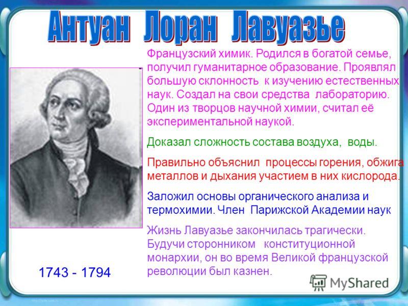 1743 - 1794 Французский химик. Родился в богатой семье, получил гуманитарное образование. Проявлял большую склонность к изучению естественных наук. Создал на свои средства лабораторию. Один из творцов научной химии, считал её экспериментальной наукой