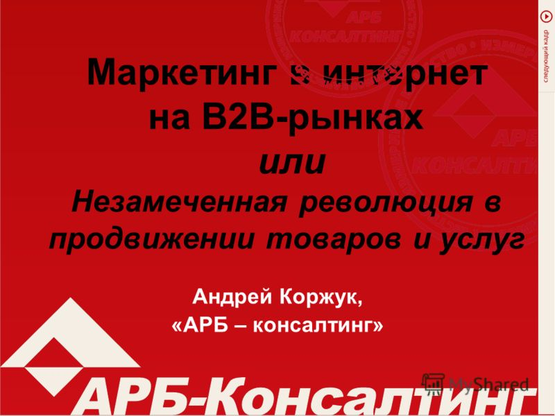 Маркетинг в интернет на В2В-рынках или Незамеченная революция в продвижении товаров и услуг Андрей Коржук, «АРБ – консалтинг»