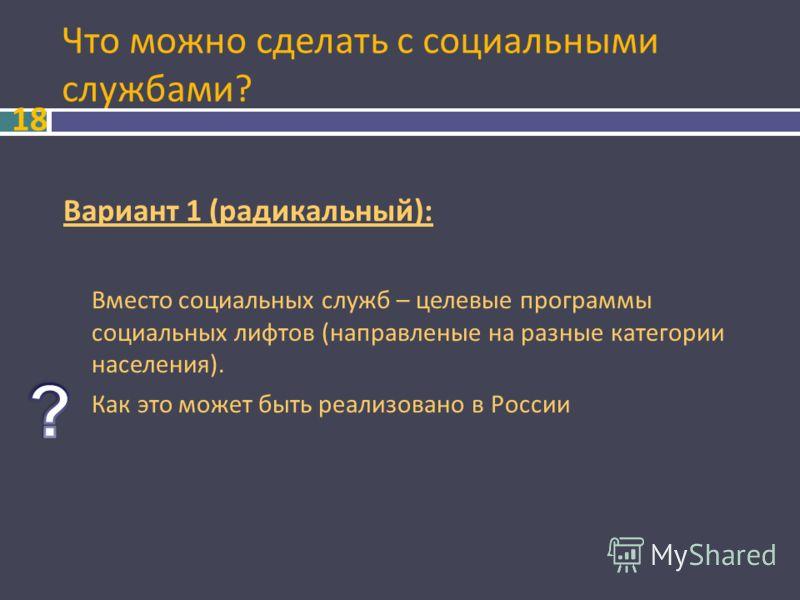 Что можно сделать с социальными службами? 18 Вариант 1 ( радикальный ): Вместо социальных служб – целевые программы социальных лифтов ( направленые на разные категории населения ). Как это может быть реализовано в России