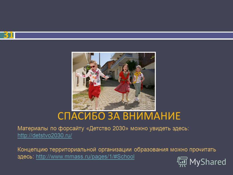 СПАСИБО ЗА ВНИМАНИЕ 31 Материалы по форсайту «Детство 2030» можно увидеть здесь: http://detstvo2030.ru/ http://detstvo2030.ru/ Концепцию территориальной организации образования можно прочитать здесь: http://www.mmass.ru/pages/1/#Schoolhttp://www.mmas