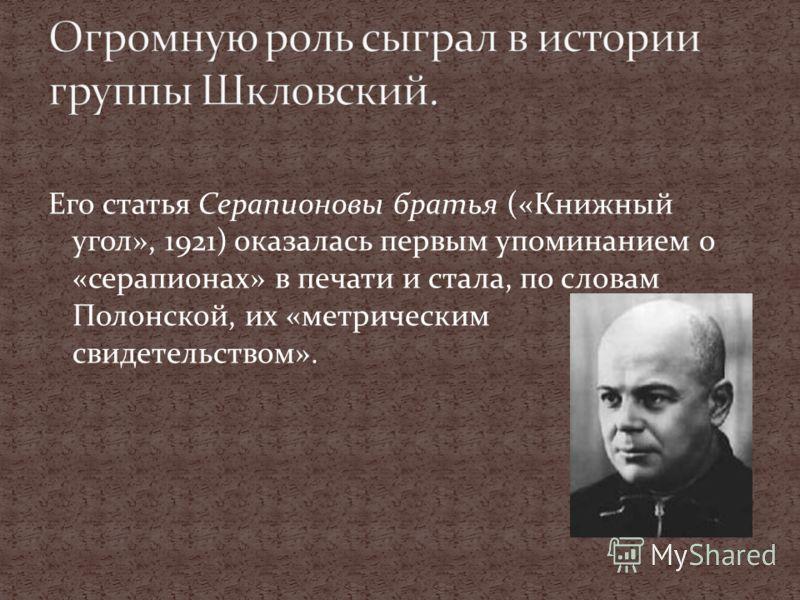 Его статья Серапионовы братья («Книжный угол», 1921) оказалась первым упоминанием о «серапионах» в печати и стала, по словам Полонской, их «метрическим свидетельством».