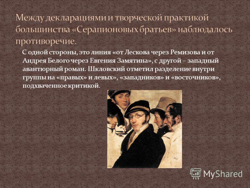 С одной стороны, это линия «от Лескова через Ремизова и от Андрея Белого через Евгения Замятина», с другой – западный авантюрный роман. Шкловский отметил разделение внутри группы на «правых» и левых», «западников» и «восточников», подхваченное критик
