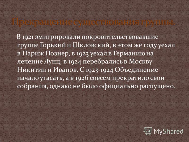 В 1921 эмигрировали покровительствовавшие группе Горький и Шкловский, в этом же году уехал в Париж Познер, в 1923 уехал в Германию на лечение Лунц, в 1924 перебрались в Москву Никитин и Иванов. С 1923-1924 Объединение начало угасать, а в 1926 совсем