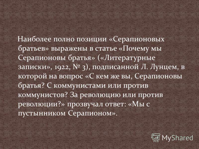 Наиболее полно позиции «Серапионовых братьев» выражены в статье «Почему мы Серапионовы братья» («Литературные записки», 1922, 3), подписанной Л. Лунцем, в которой на вопрос «С кем же вы, Серапионовы братья? С коммунистами или против коммунистов? За р