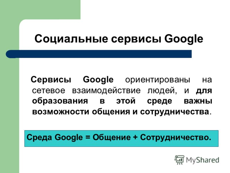 Социальные сервисы Google Сервисы Google ориентированы на сетевое взаимодействие людей, и для образования в этой среде важны возможности общения и сотрудничества. Среда Google = Общение + Сотрудничество.