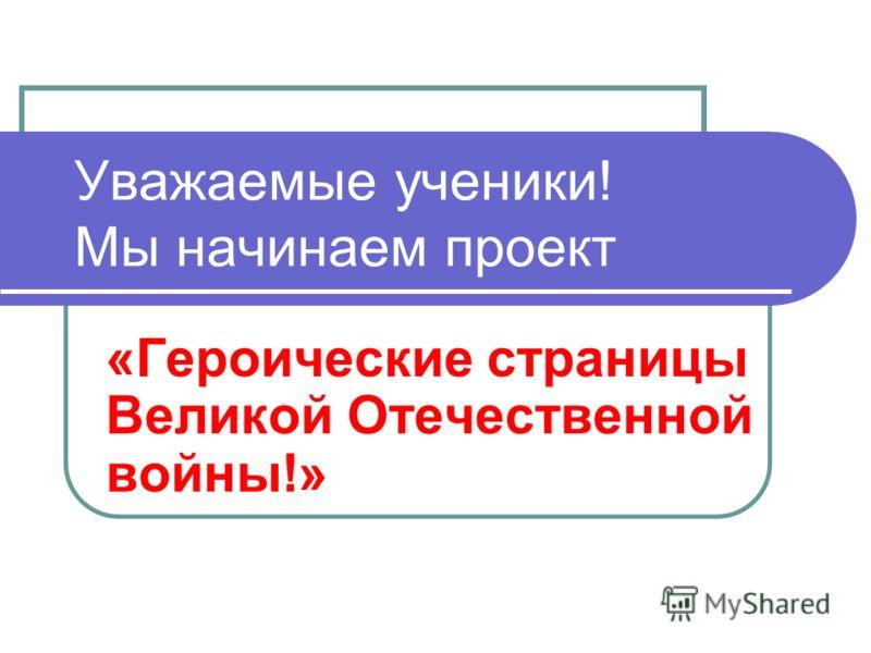 Уважаемые ученики! Мы начинаем проект «Героические страницы Великой Отечественной войны!»