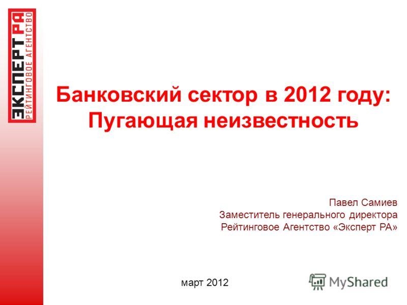 Банковский сектор в 2012 году: Пугающая неизвестность Павел Самиев Заместитель генерального директора Рейтинговое Агентство «Эксперт РА» март 2012