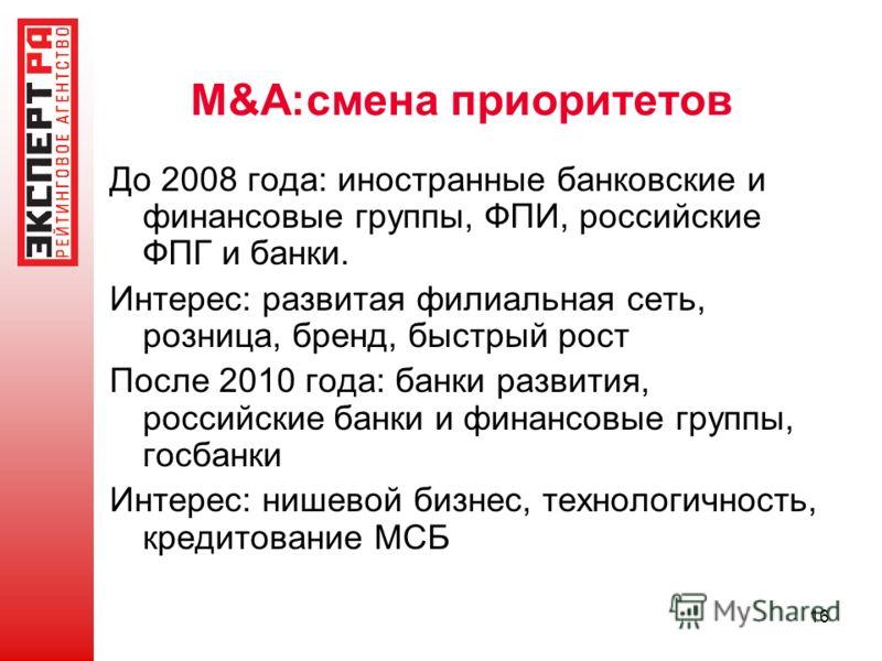 16 M&A:смена приоритетов До 2008 года: иностранные банковские и финансовые группы, ФПИ, российские ФПГ и банки. Интерес: развитая филиальная сеть, розница, бренд, быстрый рост После 2010 года: банки развития, российские банки и финансовые группы, гос