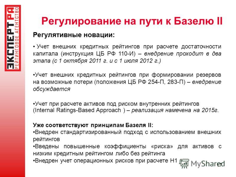 17 Регулирование на пути к Базелю II Регулятивные новации: Учет внешних кредитных рейтингов при расчете достаточности капитала (инструкция ЦБ РФ 110-И) – внедрение проходит в два этапа (с 1 октября 2011 г. и с 1 июля 2012 г.) Учет внешних кредитных р