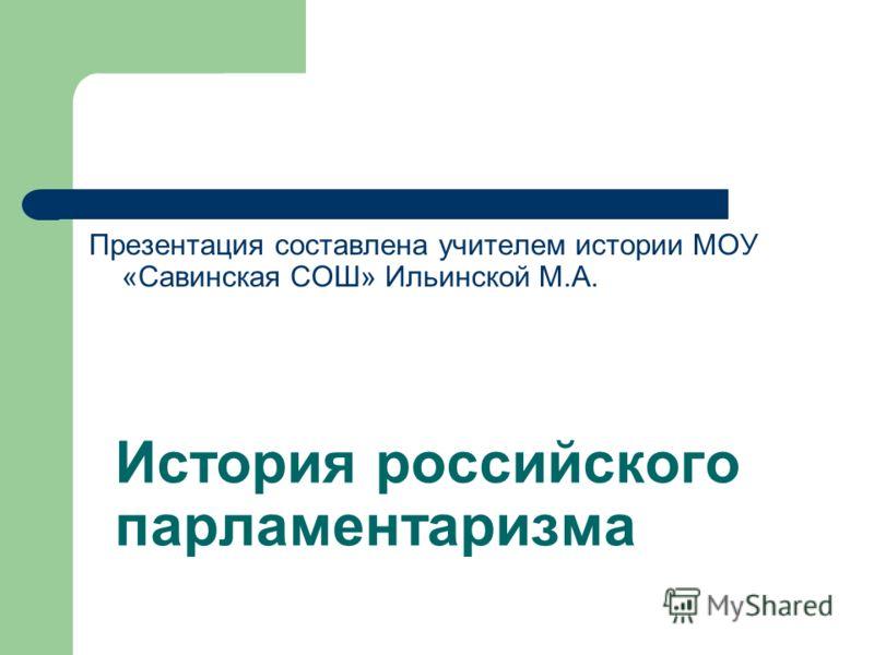 История российского парламентаризма Презентация составлена учителем истории МОУ «Савинская СОШ» Ильинской М.А.
